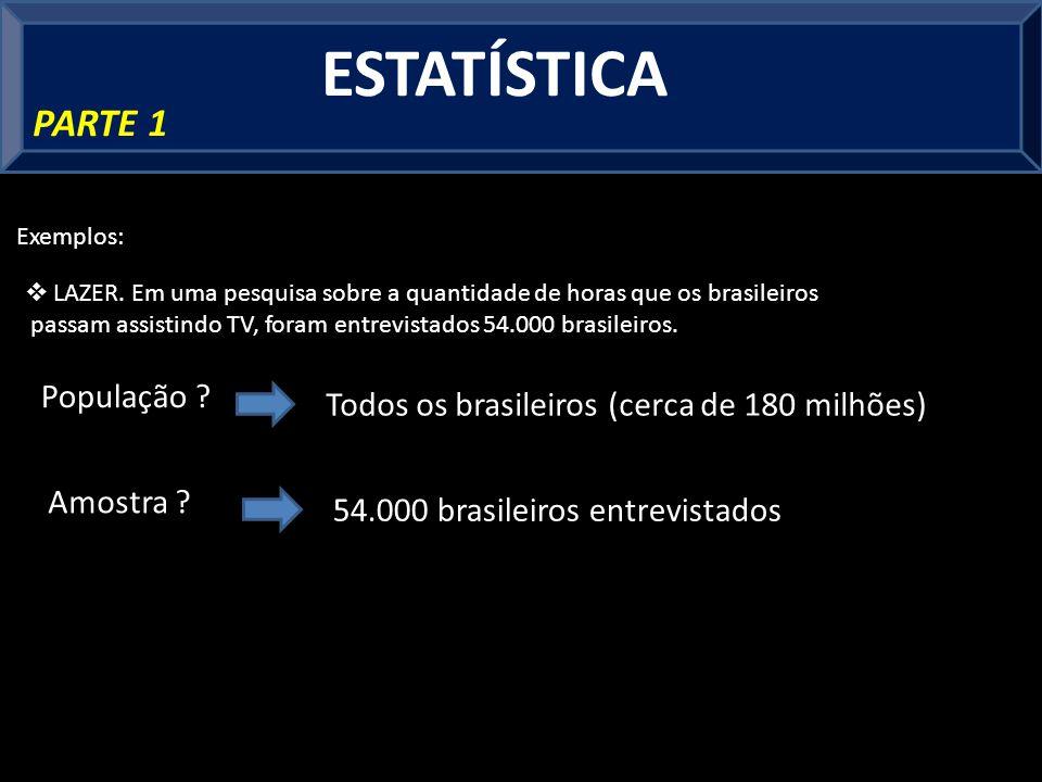 ESTATÍSTICA PARTE 1 Exemplos: LAZER. Em uma pesquisa sobre a quantidade de horas que os brasileiros passam assistindo TV, foram entrevistados 54.000 b