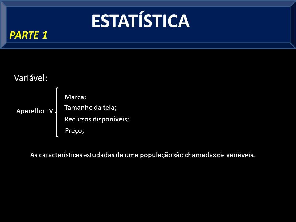 ESTATÍSTICA PARTE 1 Variável: As características estudadas de uma população são chamadas de variáveis.