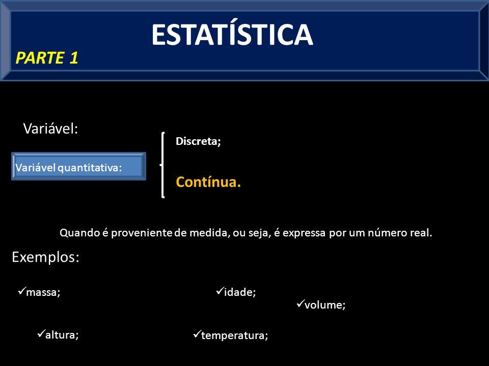 ESTATÍSTICA PARTE 1 Variável quantitativa: Variável: Quando é proveniente de medida, ou seja, é expressa por um número real.