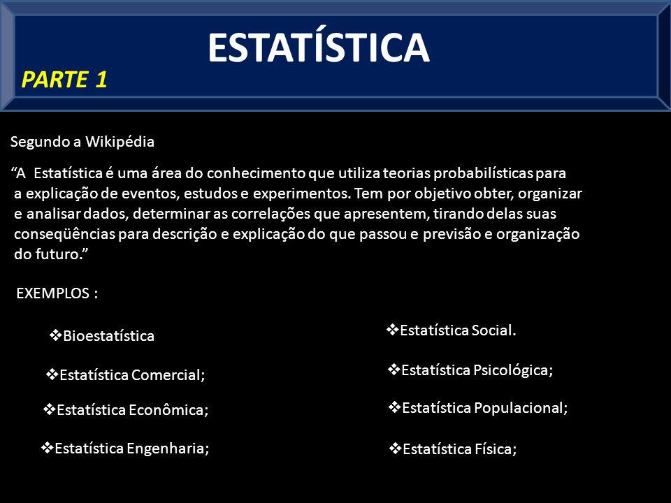 ESTATÍSTICA PARTE 1 A Estatística é uma área do conhecimento que utiliza teorias probabilísticas para a explicação de eventos, estudos e experimentos.