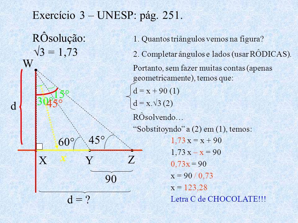 Exercício 3 – UNESP: pág. 251. RÔsolução: X Z Y W 90 45° 60° d = ? 3 = 1,73 1. Quantos triângulos vemos na figura? 2. Completar ângulos e lados (usar
