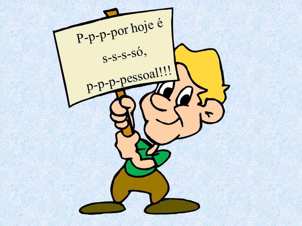 P-p-p-por hoje é s-s-s-só, p-p-p-pessoal!!!