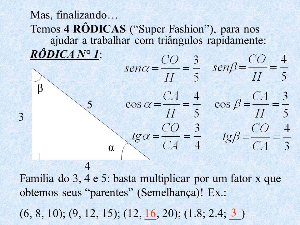 Mas, finalizando… Temos 4 RÔDICAS (Super Fashion), para nos ajudar a trabalhar com triângulos rapidamente: RÔDICA N° 1: 3 4 5 α β Família do 3, 4 e 5: