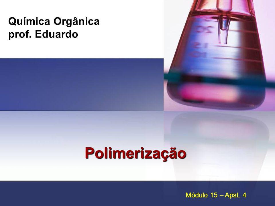 Química Orgânica prof. Eduardo Polimerização Módulo 15 – Apst. 4