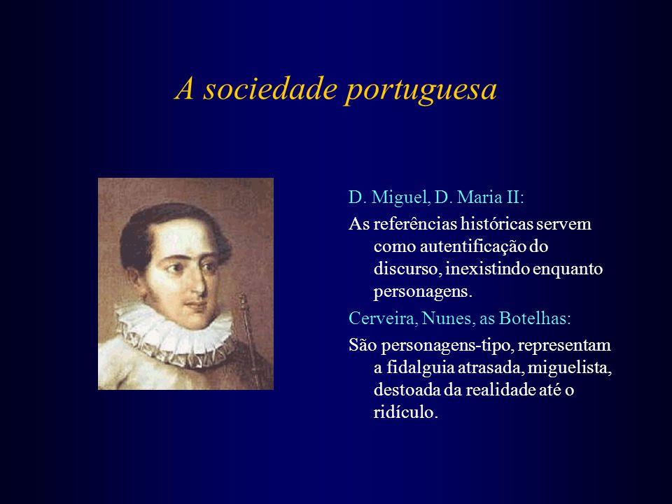 A sociedade portuguesa D. Miguel, D. Maria II: As referências históricas servem como autentificação do discurso, inexistindo enquanto personagens. Cer