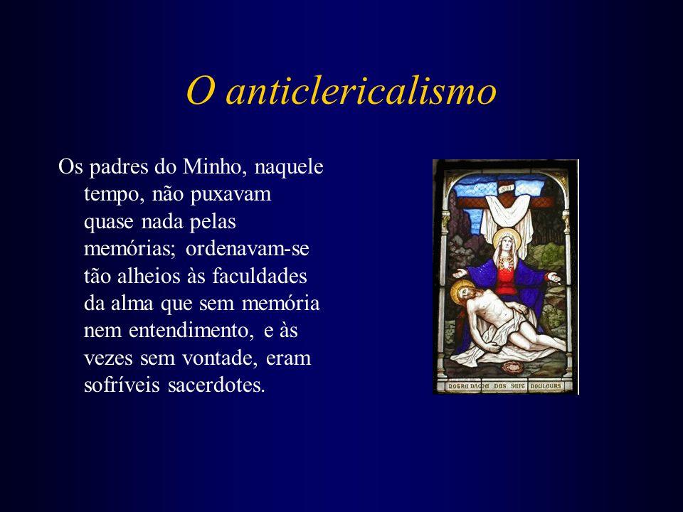 O anticlericalismo Os padres do Minho, naquele tempo, não puxavam quase nada pelas memórias; ordenavam-se tão alheios às faculdades da alma que sem me