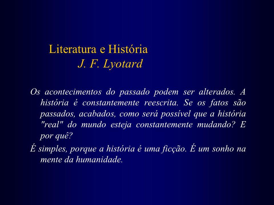 Literatura e História J. F. Lyotard Os acontecimentos do passado podem ser alterados. A história é constantemente reescrita. Se os fatos são passados,