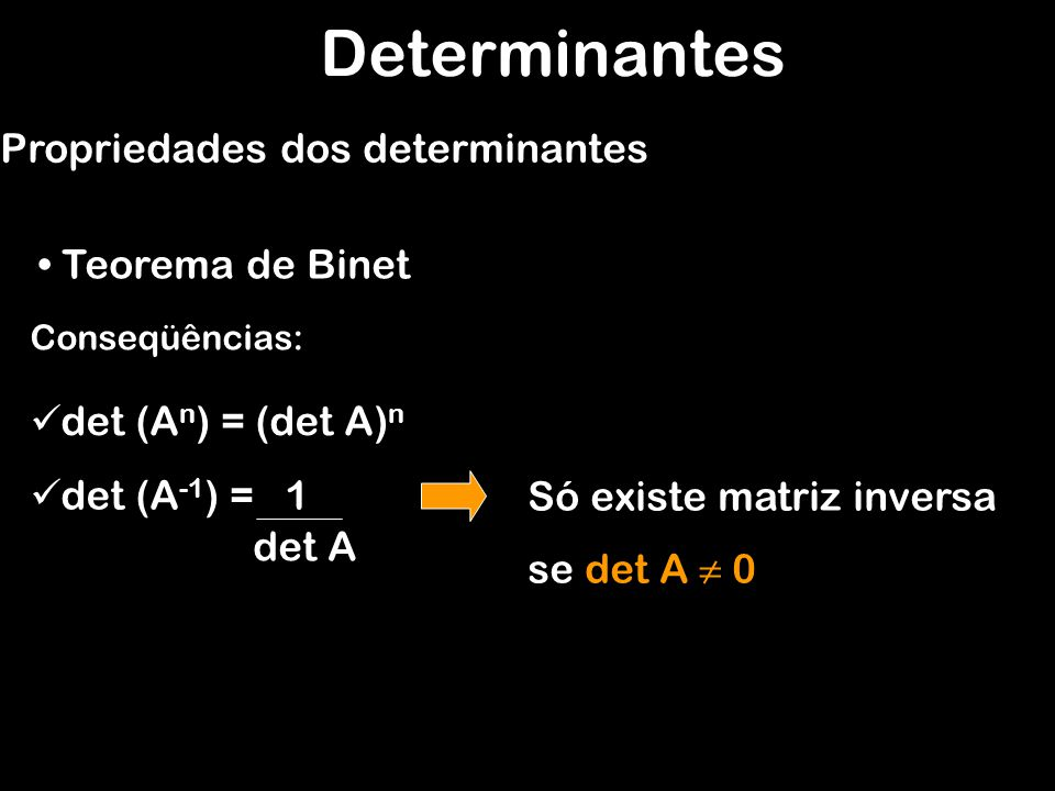 Determinantes Teorema de Binet Propriedades dos determinantes Conseqüências: det (A n ) = (det A) n det (A -1 ) = 1 det A Só existe matriz inversa se