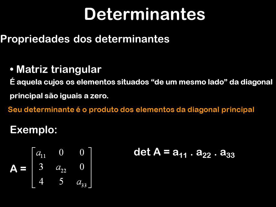 Determinantes Propriedades dos determinantes Matriz triangular É aquela cujos os elementos situados de um mesmo lado da diagonal principal são iguais