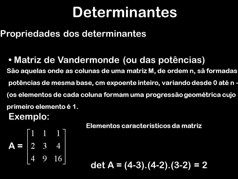 Determinantes Propriedades dos determinantes Matriz de Vandermonde (ou das potências) São aquelas onde as colunas de uma matriz M, de ordem n, sã form
