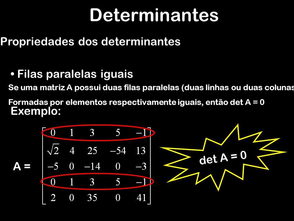 Determinantes Propriedades dos determinantes Multiplicação de uma fila por uma constante Se B é uma matriz que obtemos de uma matriz quadrada A, quando multiplicamos uma de suas filas( linha ou coluna) por uma constante k, Então: det B = k.det A Exemplo: A =B= det A = 9 det B = 27 det B = 3.det A