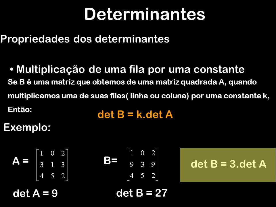 Determinantes Propriedades dos determinantes Multiplicação de uma fila por uma constante Exemplo: B= A = det A = 9 det B = 243 det B = 3.3.3.det A =det B = 3 3.det A det B = k n.det A