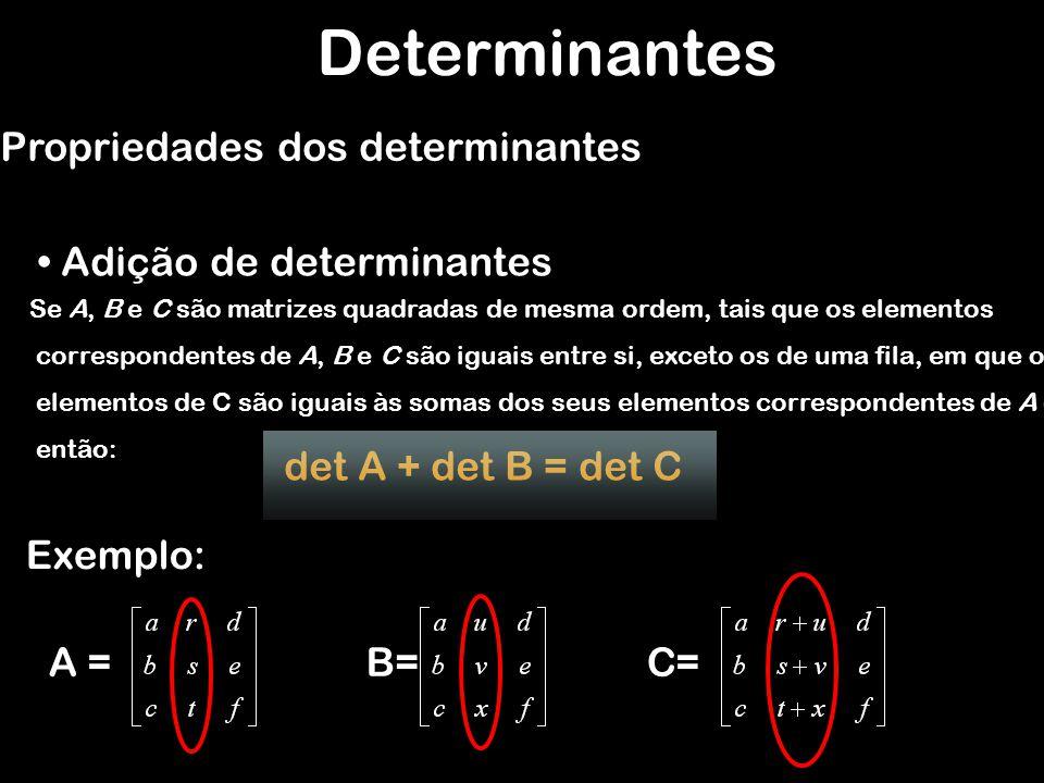 Se A, B e C são matrizes quadradas de mesma ordem, tais que os elementos correspondentes de A, B e C são iguais entre si, exceto os de uma fila, em qu
