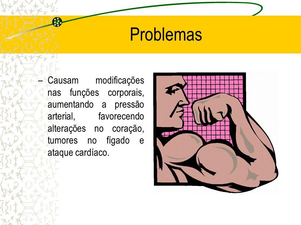 Problemas –Causam modificações nas funções corporais, aumentando a pressão arterial, favorecendo alterações no coração, tumores no fígado e ataque cardíaco.