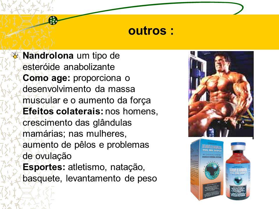 outros : Nandrolona um tipo de esteróide anabolizante Como age: proporciona o desenvolvimento da massa muscular e o aumento da força Efeitos colaterais: nos homens, crescimento das glândulas mamárias; nas mulheres, aumento de pêlos e problemas de ovulação Esportes: atletismo, natação, basquete, levantamento de peso