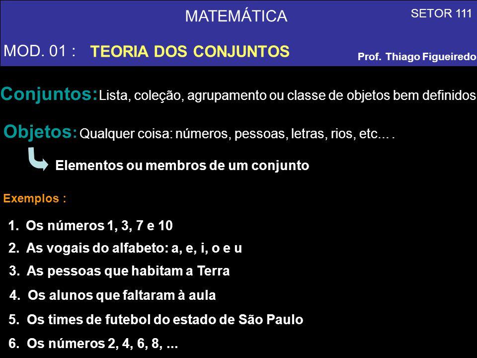 MATEMÁTICA MOD. 01 : TEORIA DOS CONJUNTOS SETOR 111 Prof. Thiago Figueiredo Conjuntos: Lista, coleção, agrupamento ou classe de objetos bem definidos