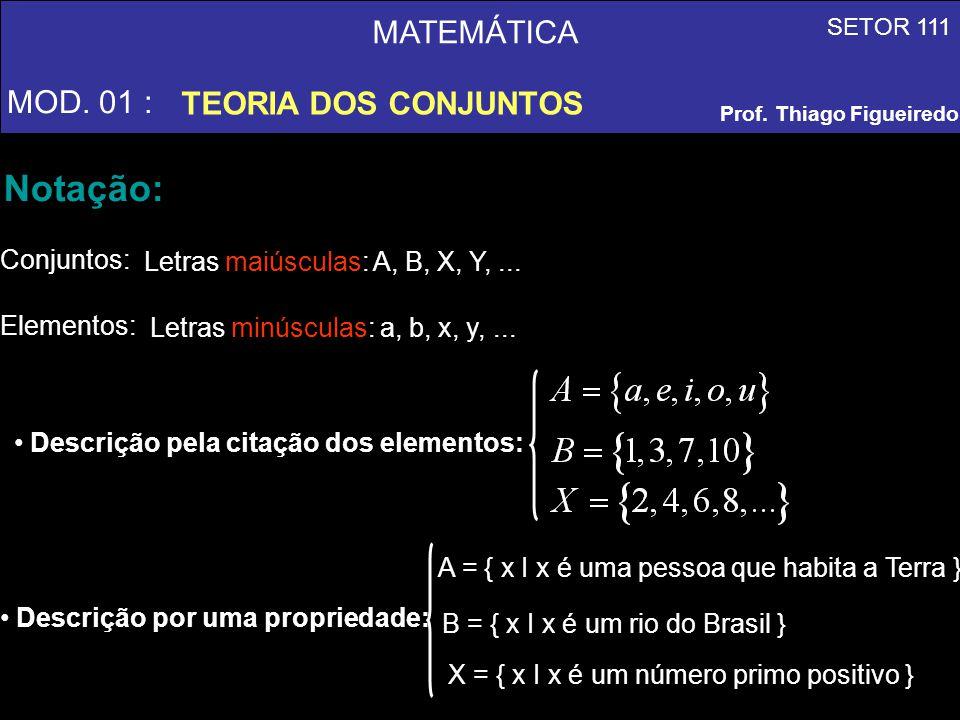 MATEMÁTICA MOD. 01 : TEORIA DOS CONJUNTOS SETOR 111 Prof. Thiago Figueiredo Notação: Elementos: Letras maiúsculas: A, B, X, Y,... Descrição pela citaç