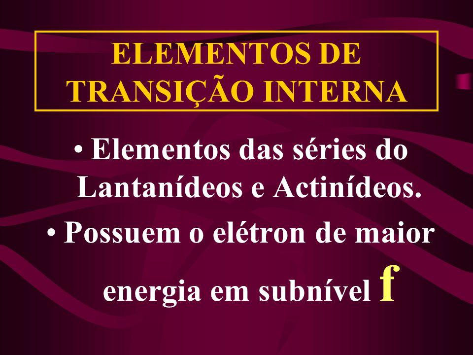 ELEMENTOS DE TRANSIÇÃO INTERNA Elementos das séries do Lantanídeos e Actinídeos. Possuem o elétron de maior energia em subnível f