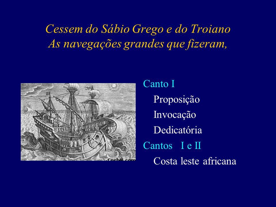Cessem do Sábio Grego e do Troiano As navegações grandes que fizeram, Canto I Proposição Invocação Dedicatória Cantos I e II Costa leste africana