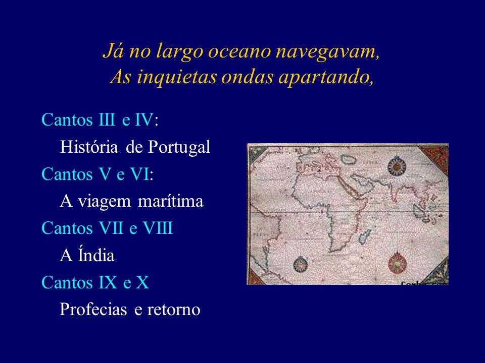 Já no largo oceano navegavam, As inquietas ondas apartando, Cantos III e IV: História de Portugal Cantos V e VI: A viagem marítima Cantos VII e VIII A Índia Cantos IX e X Profecias e retorno
