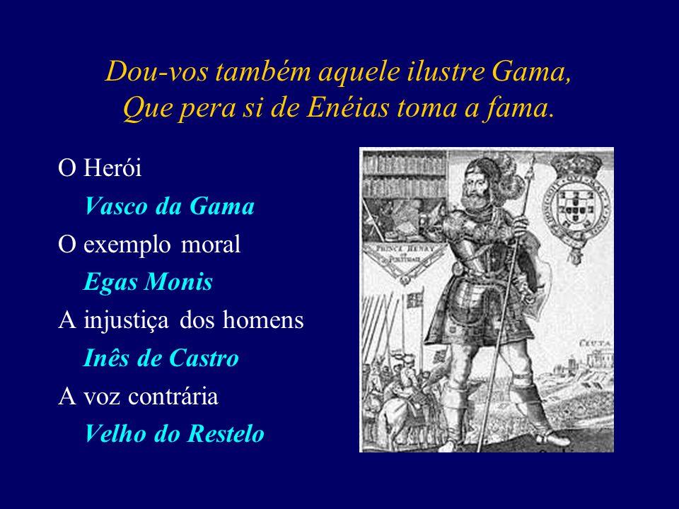 Dou-vos também aquele ilustre Gama, Que pera si de Enéias toma a fama.