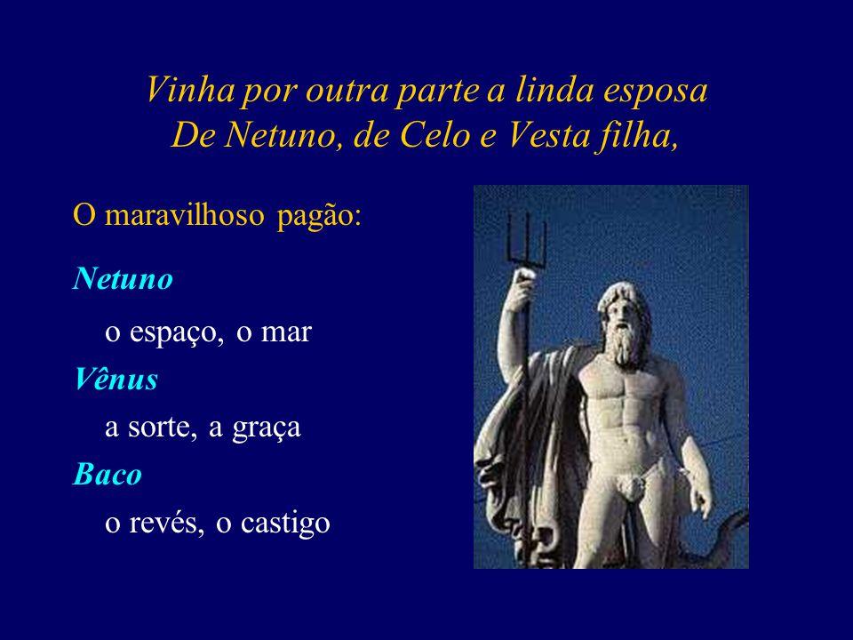 Vinha por outra parte a linda esposa De Netuno, de Celo e Vesta filha, O maravilhoso pagão: Netuno o espaço, o mar Vênus a sorte, a graça Baco o revés, o castigo