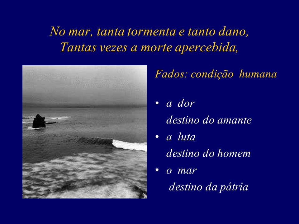 No mar, tanta tormenta e tanto dano, Tantas vezes a morte apercebida, Fados: condição humana a dor destino do amante a luta destino do homem o mar destino da pátria