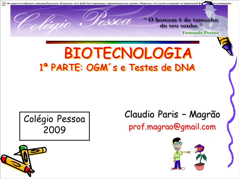 BIOTECNOLOGIA 1ª PARTE: OGM´s e Testes de DNA Claudio Paris – Magrão prof.magrao@gmail.com Colégio Pessoa 2009