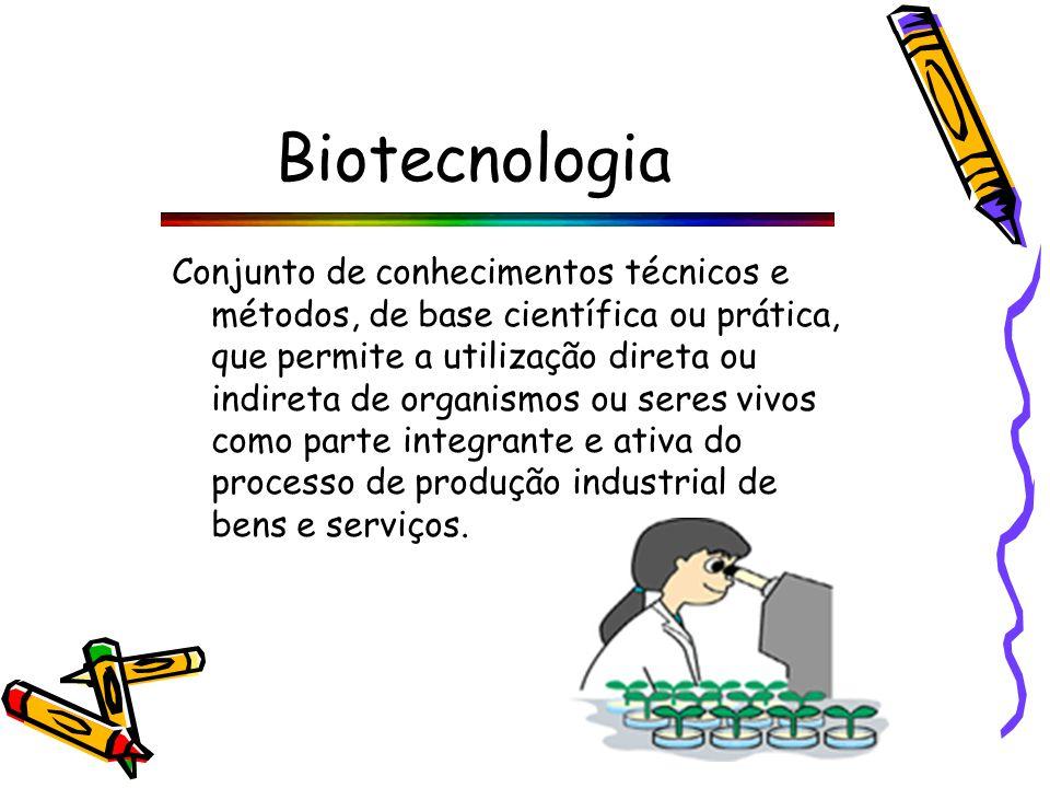Biotecnologia Conjunto de conhecimentos técnicos e métodos, de base científica ou prática, que permite a utilização direta ou indireta de organismos ou seres vivos como parte integrante e ativa do processo de produção industrial de bens e serviços.