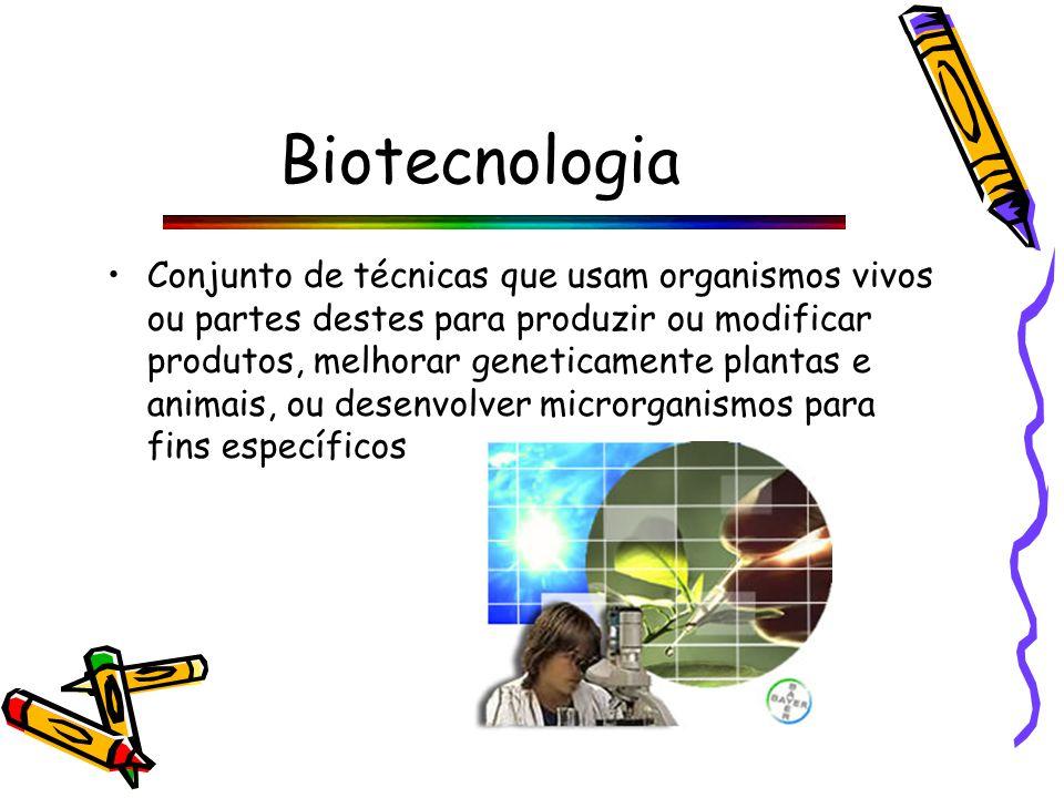 Biotecnologia Conjunto de técnicas que usam organismos vivos ou partes destes para produzir ou modificar produtos, melhorar geneticamente plantas e animais, ou desenvolver microrganismos para fins específicos