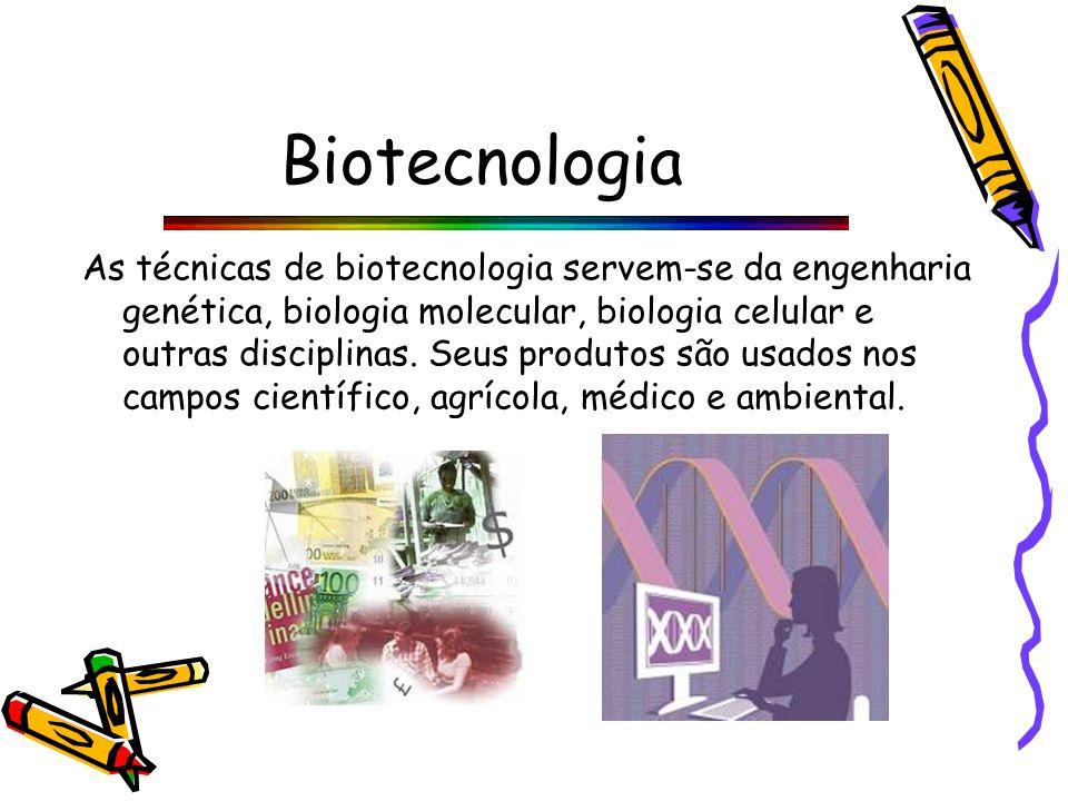 Biotecnologia As técnicas de biotecnologia servem-se da engenharia genética, biologia molecular, biologia celular e outras disciplinas.