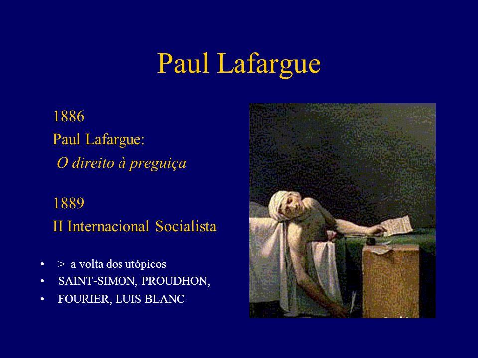 Paul Lafargue 1886 Paul Lafargue: O direito à preguiça 1889 II Internacional Socialista > a volta dos utópicos SAINT-SIMON, PROUDHON, FOURIER, LUIS BLANC