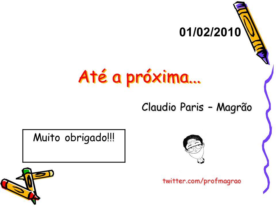 Até a próxima... Claudio Paris – Magrão 01/02/2010 twitter.com/profmagrao Muito obrigado!!!