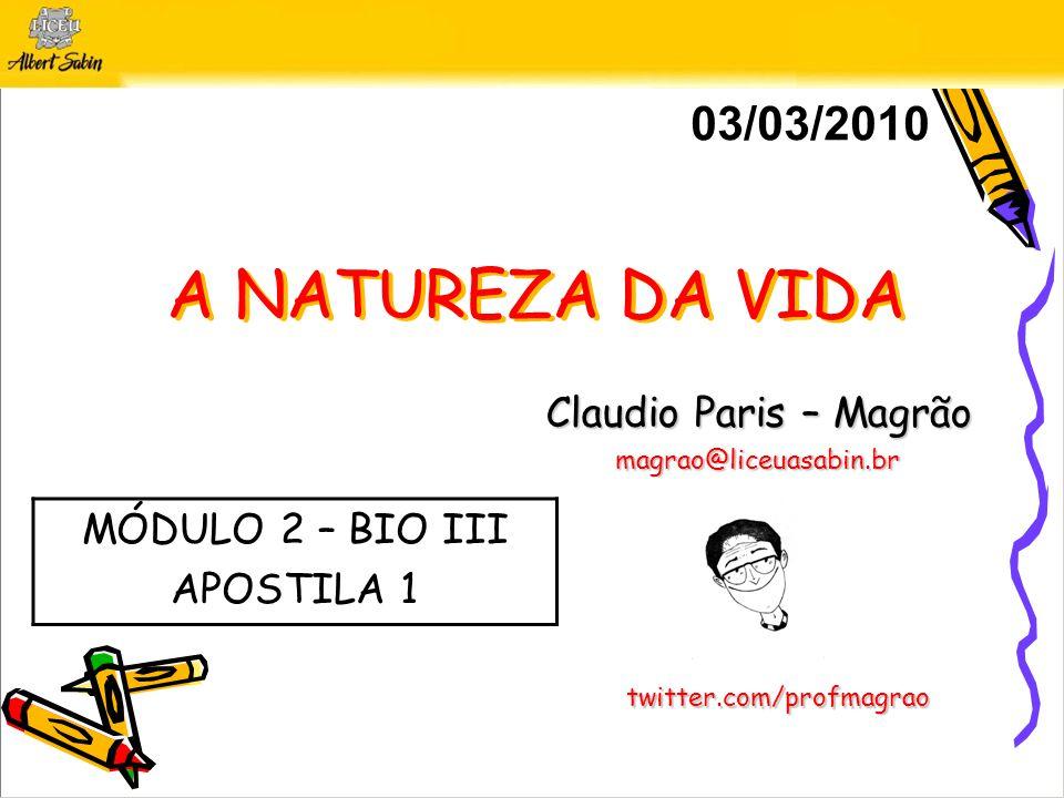 A NATUREZA DA VIDA Claudio Paris – Magrão magrao@liceuasabin.br 03/03/2010 twitter.com/profmagrao MÓDULO 2 – BIO III APOSTILA 1