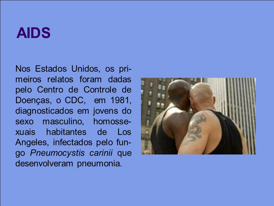 AIDS Nos Estados Unidos, os pri- meiros relatos foram dadas pelo Centro de Controle de Doenças, o CDC, em 1981, diagnosticados em jovens do sexo masculino, homosse- xuais habitantes de Los Angeles, infectados pelo fun- go Pneumocystis carinii que desenvolveram pneumonia.