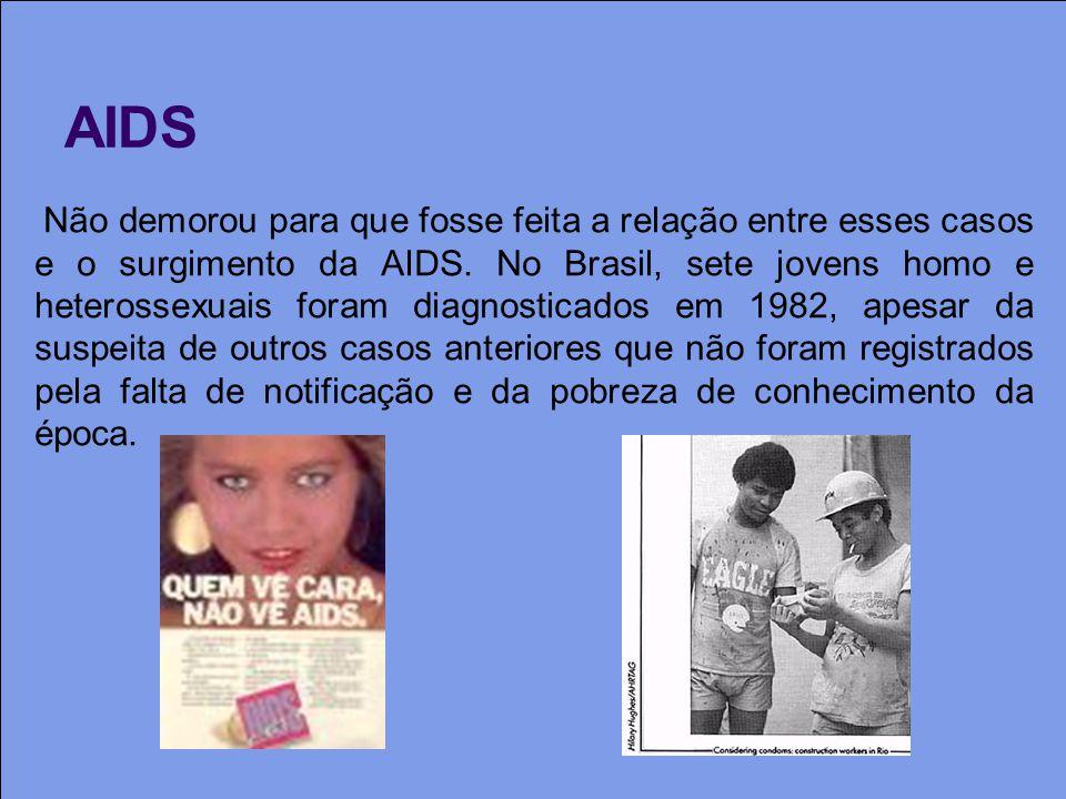 AIDS Não demorou para que fosse feita a relação entre esses casos e o surgimento da AIDS. No Brasil, sete jovens homo e heterossexuais foram diagnosti