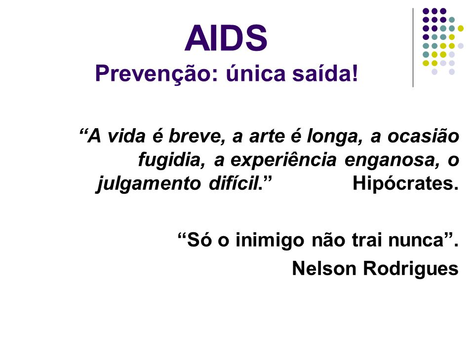 AIDS Prevenção: única saída! A vida é breve, a arte é longa, a ocasião fugidia, a experiência enganosa, o julgamento difícil. Hipócrates. Só o inimigo