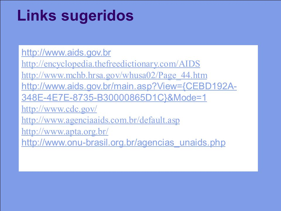 Links sugeridos http://www.aids.gov.br http://encyclopedia.thefreedictionary.com/AIDS http://www.mchb.hrsa.gov/whusa02/Page_44.htm http://www.aids.gov