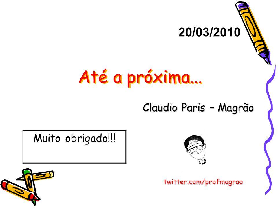 Até a próxima... Claudio Paris – Magrão 20/03/2010 twitter.com/profmagrao Muito obrigado!!!