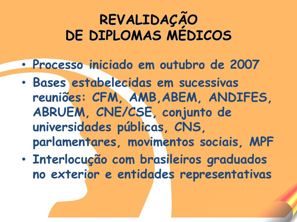 REVALIDAÇÃO DE DIPLOMAS MÉDICOS Processo iniciado em outubro de 2007 Bases estabelecidas em sucessivas reuniões: CFM, AMB,ABEM, ANDIFES, ABRUEM, CNE/CSE, conjunto de universidades públicas, CNS, parlamentares, movimentos sociais, MPF Interlocução com brasileiros graduados no exterior e entidades representativas