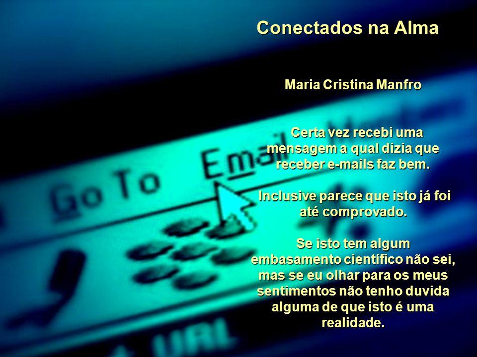 Conectados na Alma Maria Cristina Manfro Certa vez recebi uma mensagem a qual dizia que receber e-mails faz bem.