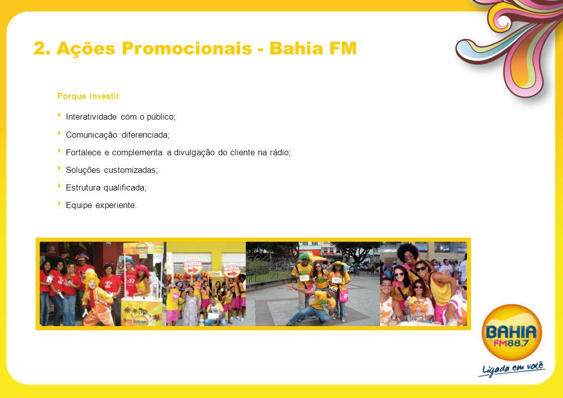 2. Ações Promocionais - Bahia FM Porque Investir Interatividade com o público; Comunicação diferenciada; Fortalece e complementa a divulgação do clien