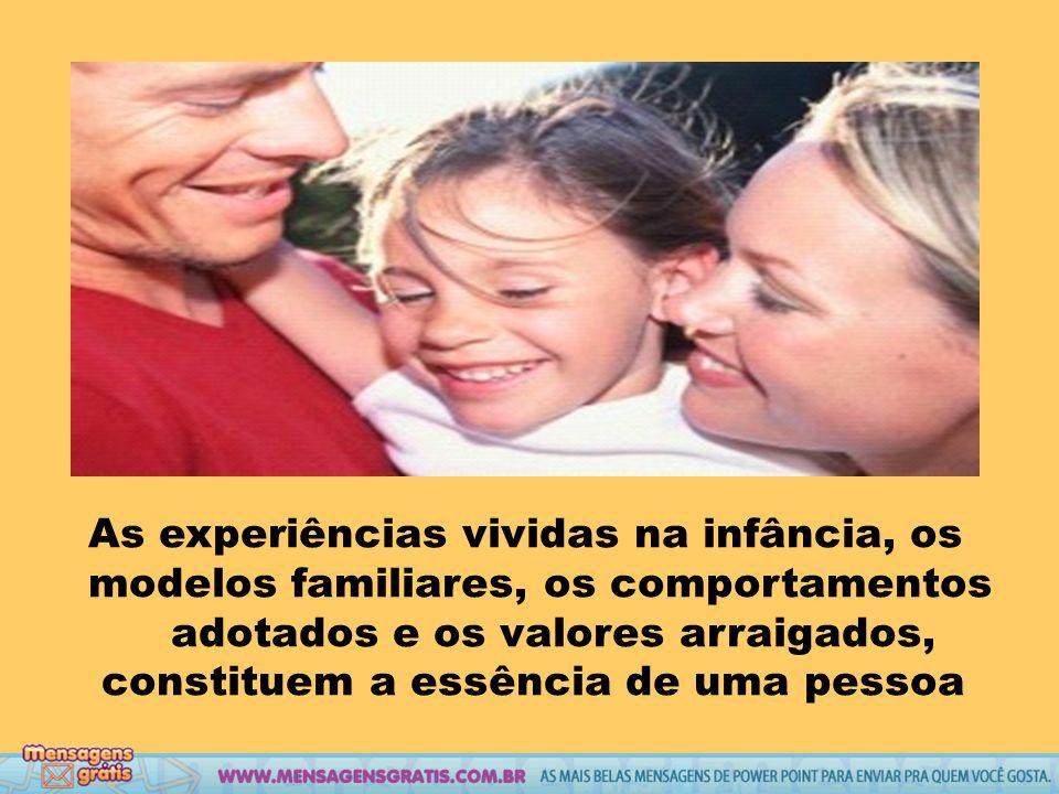 As experiências vividas na infância, os modelos familiares, os comportamentos adotados e os valores arraigados, constituem a essência de uma pessoa