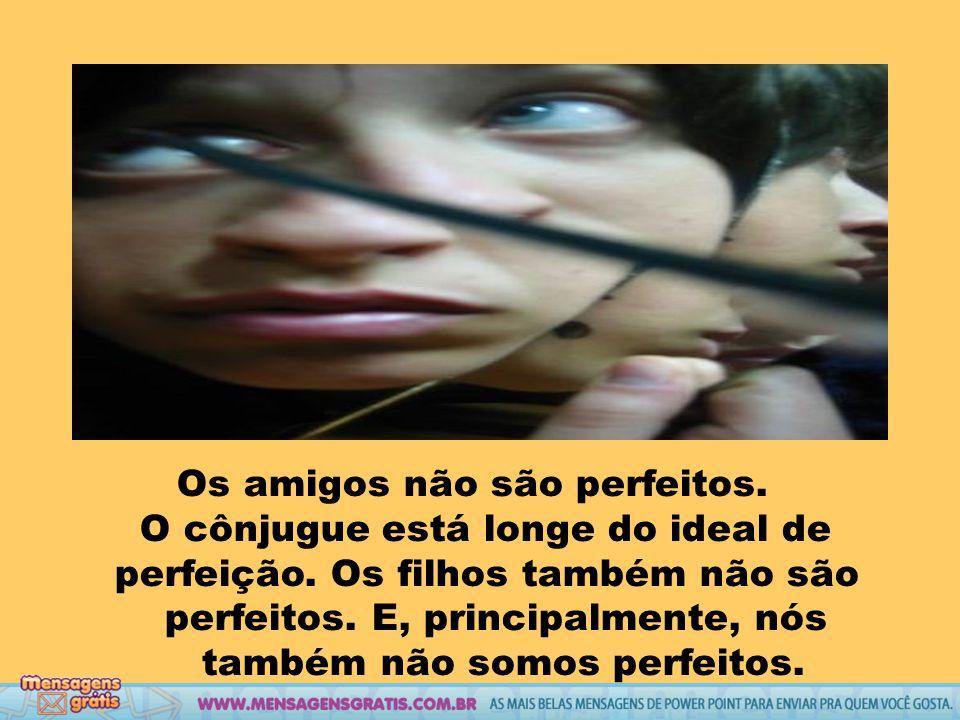 Os amigos não são perfeitos.O cônjugue está longe do ideal de perfeição.