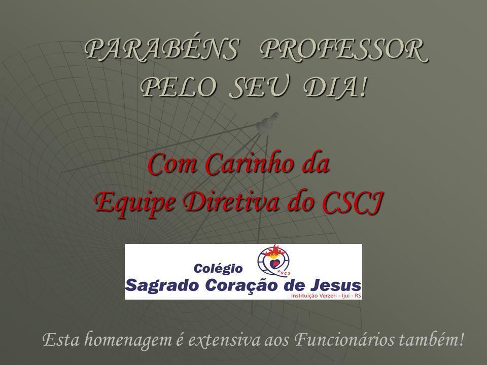 PARABÉNS PROFESSOR PELO SEU DIA.Esta homenagem é extensiva aos Funcionários também.
