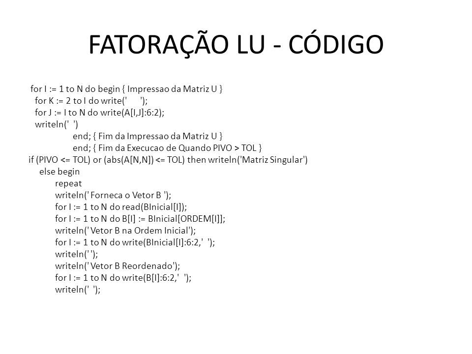 FATORAÇÃO LU - CÓDIGO for I := 1 to N do begin { Impressao da Matriz U } for K := 2 to I do write(' '); for J := I to N do write(A[I,J]:6:2); writeln(