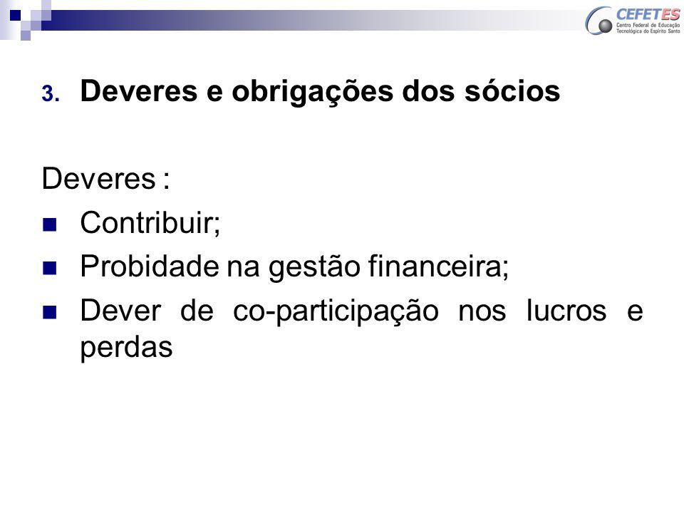 3. Deveres e obrigações dos sócios Deveres : Contribuir; Probidade na gestão financeira; Dever de co-participação nos lucros e perdas