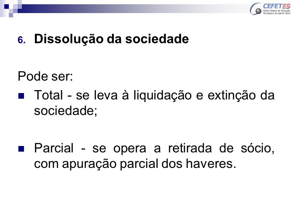 6. Dissolução da sociedade Pode ser: Total - se leva à liquidação e extinção da sociedade; Parcial - se opera a retirada de sócio, com apuração parcia