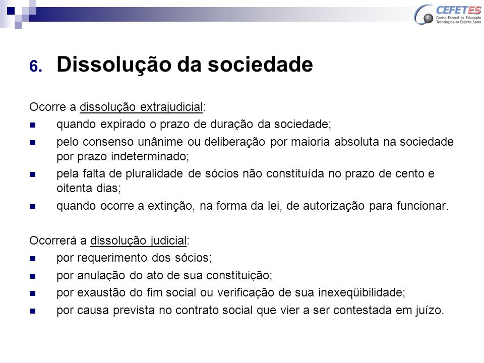 6. Dissolução da sociedade Ocorre a dissolução extrajudicial: quando expirado o prazo de duração da sociedade; pelo consenso unânime ou deliberação po
