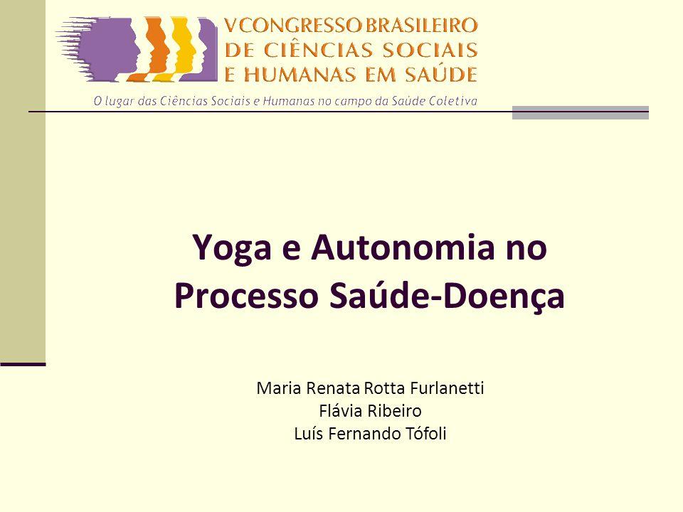 Yoga e Autonomia no Processo Saúde-Doença Maria Renata Rotta Furlanetti Flávia Ribeiro Luís Fernando Tófoli